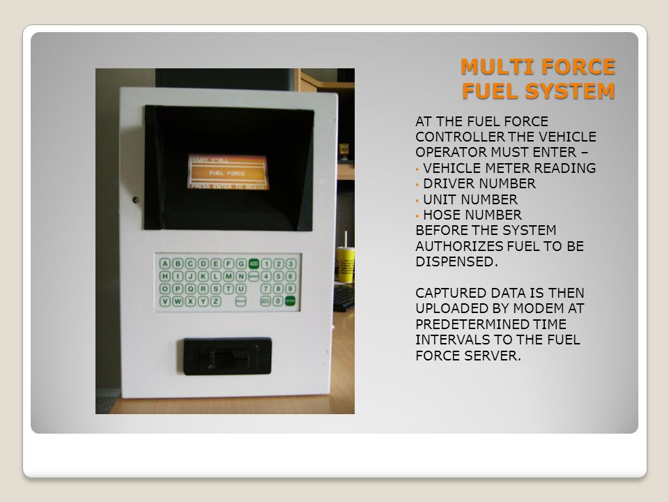 MULTI FORCE FUEL SYSTEM AT THE FUEL FORCE CONTROLLER THE VEHICLE OPERATOR MUST ENTER – VEHICLE METER READING DRIVER NUMBER UNIT NUMBER HOSE NUMBER BEF