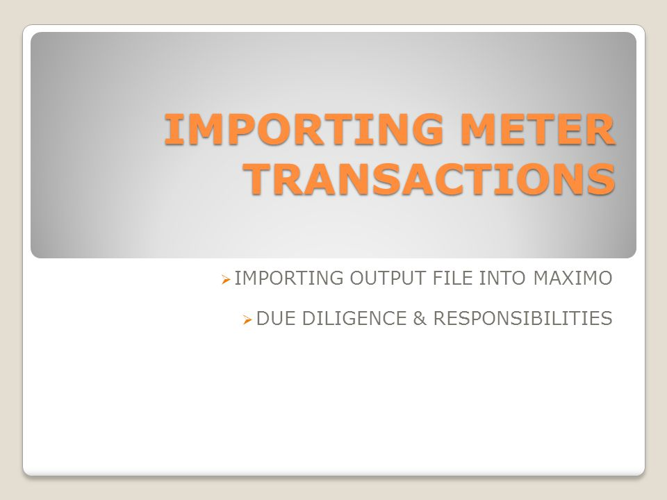 IMPORTING METER TRANSACTIONS IMPORTING OUTPUT FILE INTO MAXIMO DUE DILIGENCE & RESPONSIBILITIES