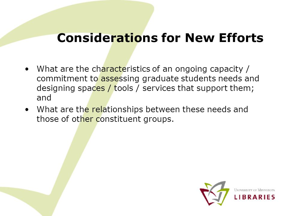 Considerations for New Efforts What are the characteristics of an ongoing capacity / commitment to assessing graduate students needs and designing spaces / tools / services that support them; and What are the relationships between these needs and those of other constituent groups.