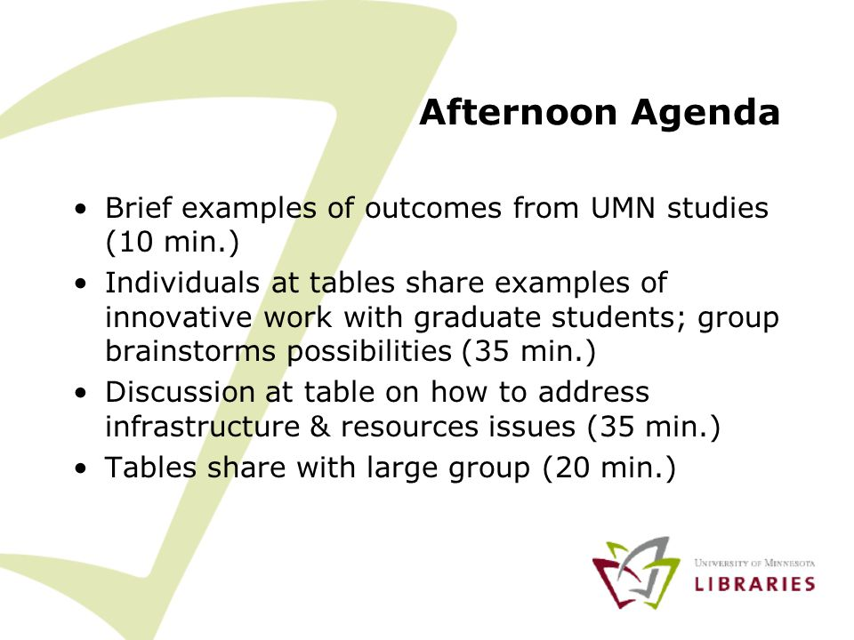 Afternoon Agenda Brief examples of outcomes from UMN studies (10 min.) Individuals at tables share examples of innovative work with graduate students; group brainstorms possibilities (35 min.) Discussion at table on how to address infrastructure & resources issues (35 min.) Tables share with large group (20 min.)