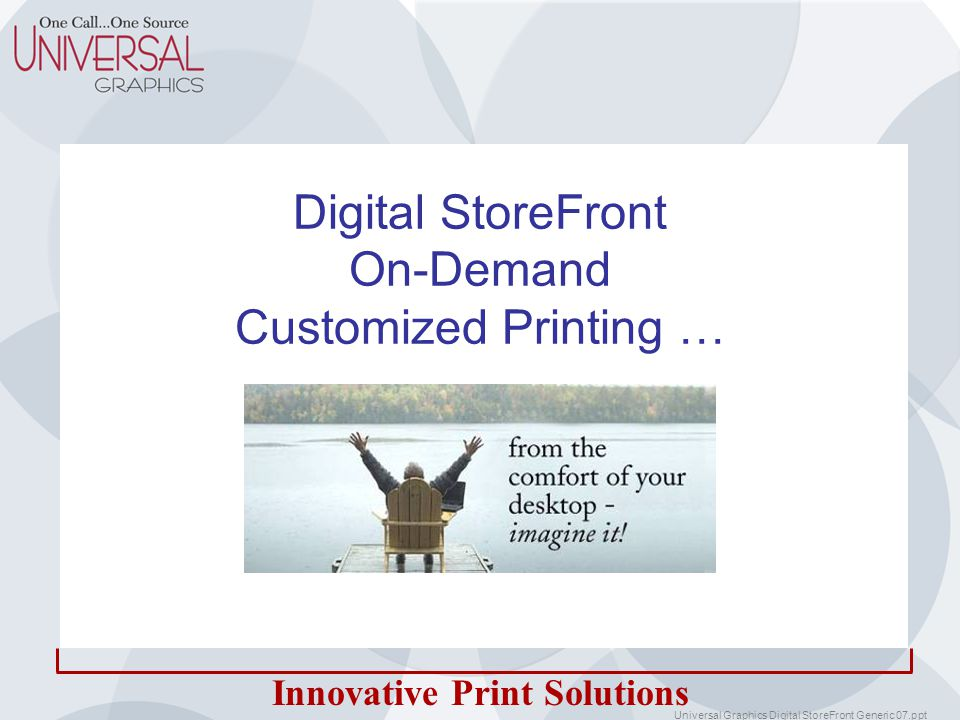 Innovative Print Solutions Digital StoreFront IMAGINE … Your staff using a branded web site to –Create customized marketing materials – in real-time –Maintain corporate branding standards and statements –Receive high quality, full color printed materials NOW YOU CAN!
