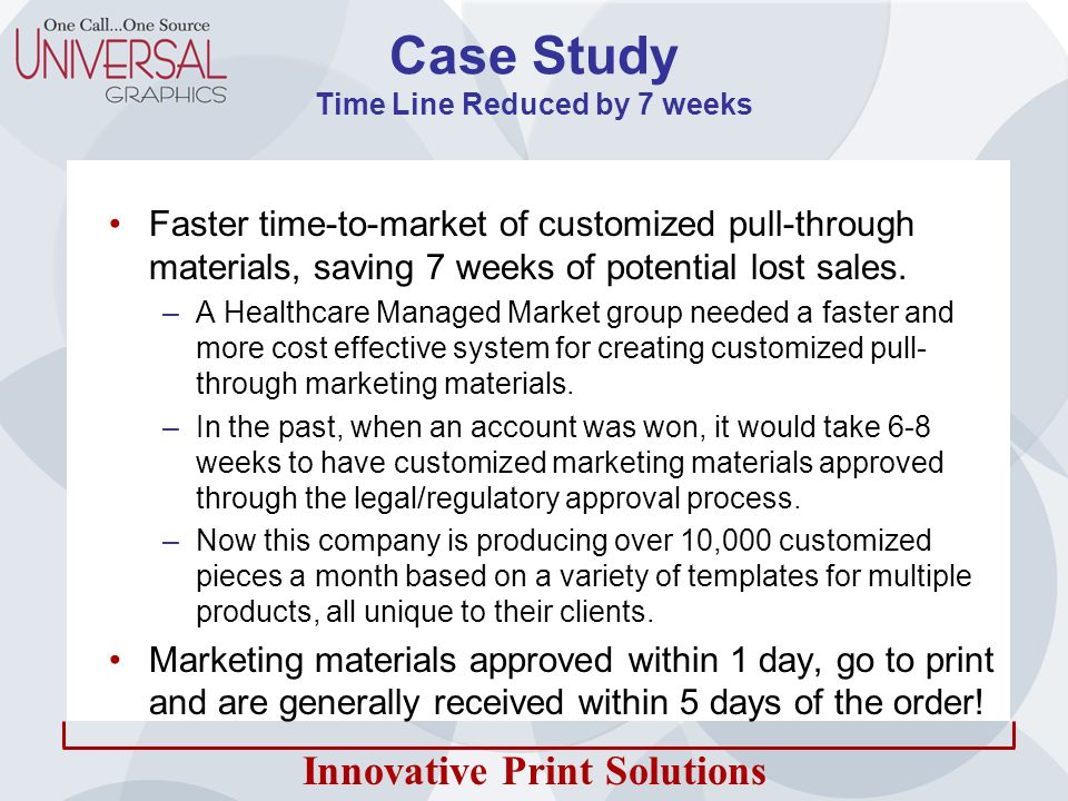 Innovative Print Solutions Case Study Time Line Reduced by 7 weeks Faster time-to-market of customized pull-through materials, saving 7 weeks of potential lost sales.