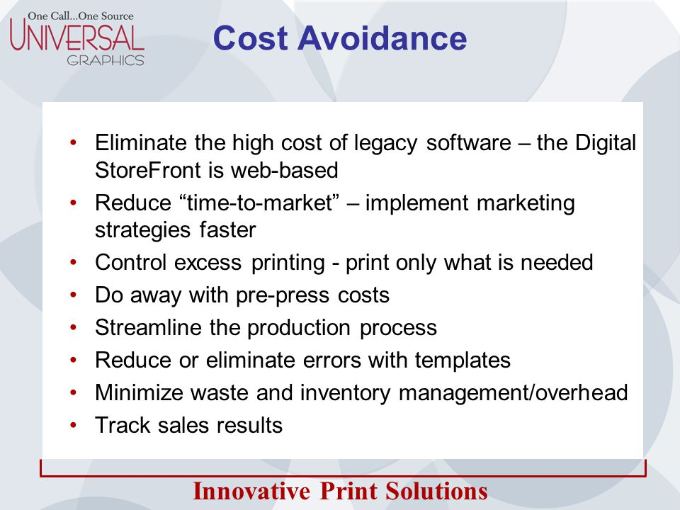 Innovative Print Solutions Cost Avoidance Eliminate the high cost of legacy software – the Digital StoreFront is web-based Reduce time-to-market – implement marketing strategies faster Control excess printing - print only what is needed Do away with pre-press costs Streamline the production process Reduce or eliminate errors with templates Minimize waste and inventory management/overhead Track sales results