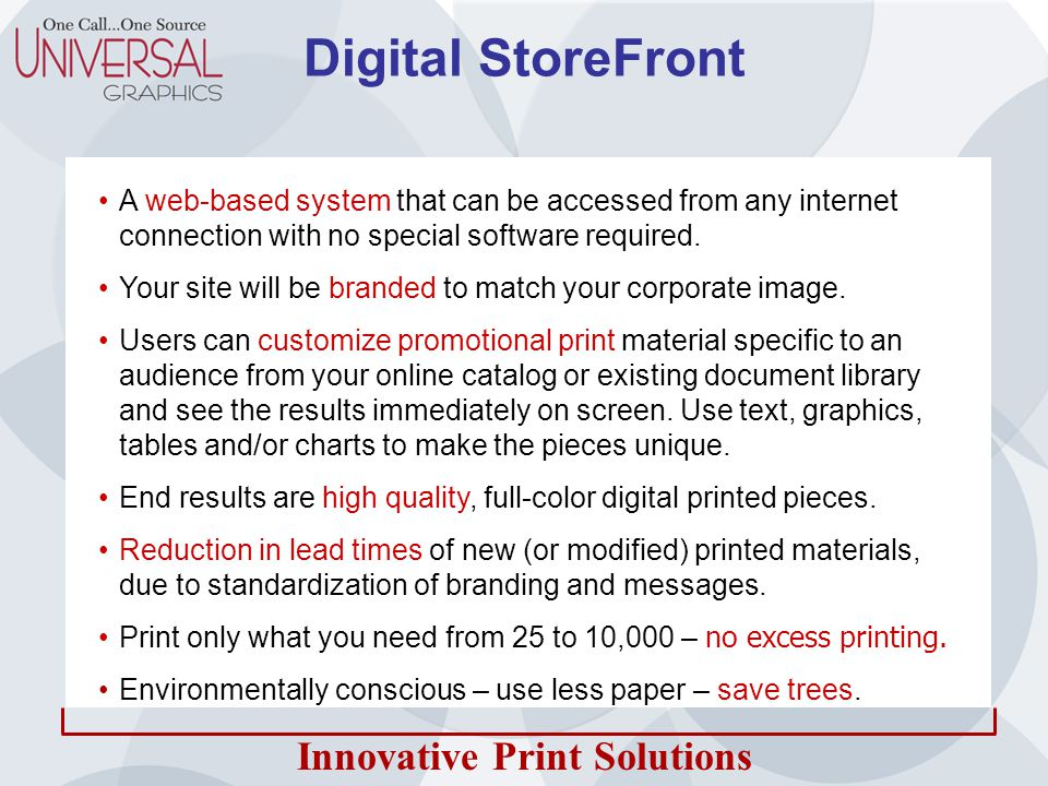 Innovative Print Solutions How it Works User Logs-in to Online Catalog Chooses a Piece and Customizes User Previews on screen or downloads PDF Customized Piece is Added to Cart Approved File Goes To Print Printed Pieces are Shipped Corporate Reviews and Approves