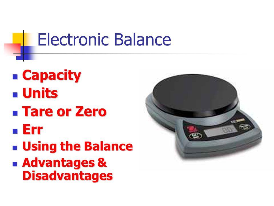 Electronic Balance Capacity Capacity Units Units Tare or Zero Tare or Zero Err Err Using the Balance Using the Balance Advantages & Disadvantages Adva