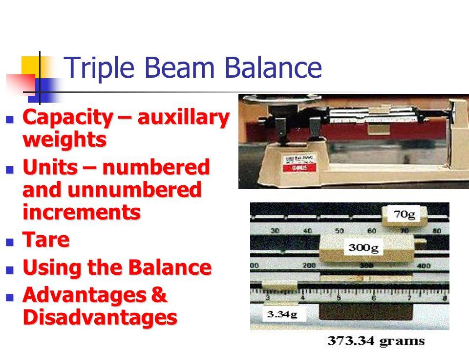 Triple Beam Balance Capacity – auxillary weights Capacity – auxillary weights Units – numbered and unnumbered increments Units – numbered and unnumber