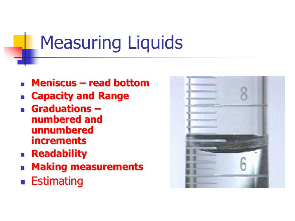 Measuring Liquids Meniscus – read bottom Meniscus – read bottom Capacity and Range Capacity and Range Graduations – numbered and unnumbered increments