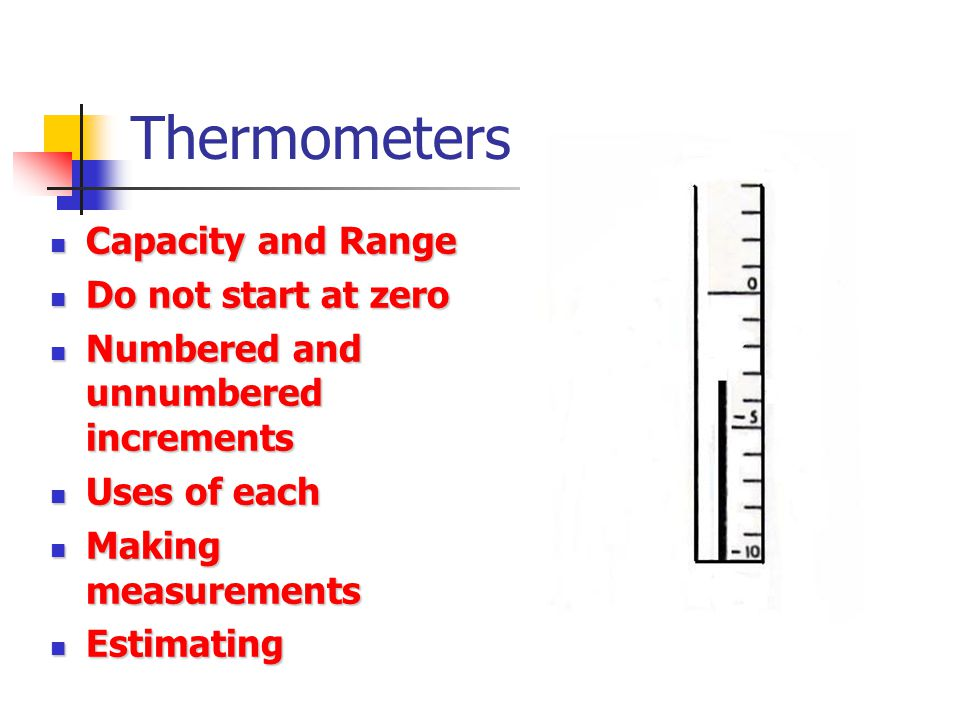 Thermometers Capacity and Range Capacity and Range Do not start at zero Do not start at zero Numbered and unnumbered increments Numbered and unnumbered increments Uses of each Uses of each Making measurements Making measurements Estimating Estimating