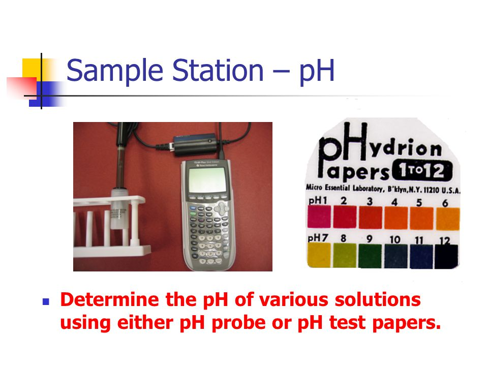 Sample Station – pH Determine the pH of various solutions using either pH probe or pH test papers.