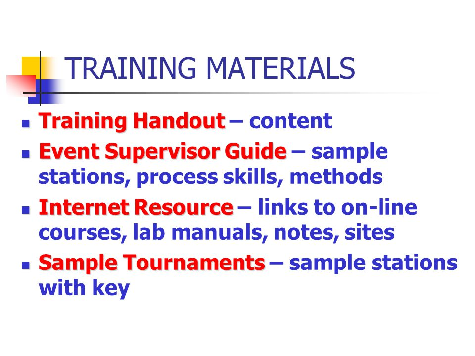 TRAINING MATERIALS Training Handout Training Handout – content Event Supervisor Guide Event Supervisor Guide – sample stations, process skills, methods Internet Resource Internet Resource – links to on-line courses, lab manuals, notes, sites Sample Tournaments Sample Tournaments – sample stations with key