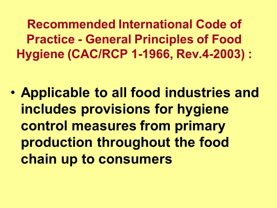 Recommended International Code of Practice - General Principles of Food Hygiene (CAC/RCP , Rev ) : Applicable to all food industries and includes provisions for hygiene control measures from primary production throughout the food chain up to consumers