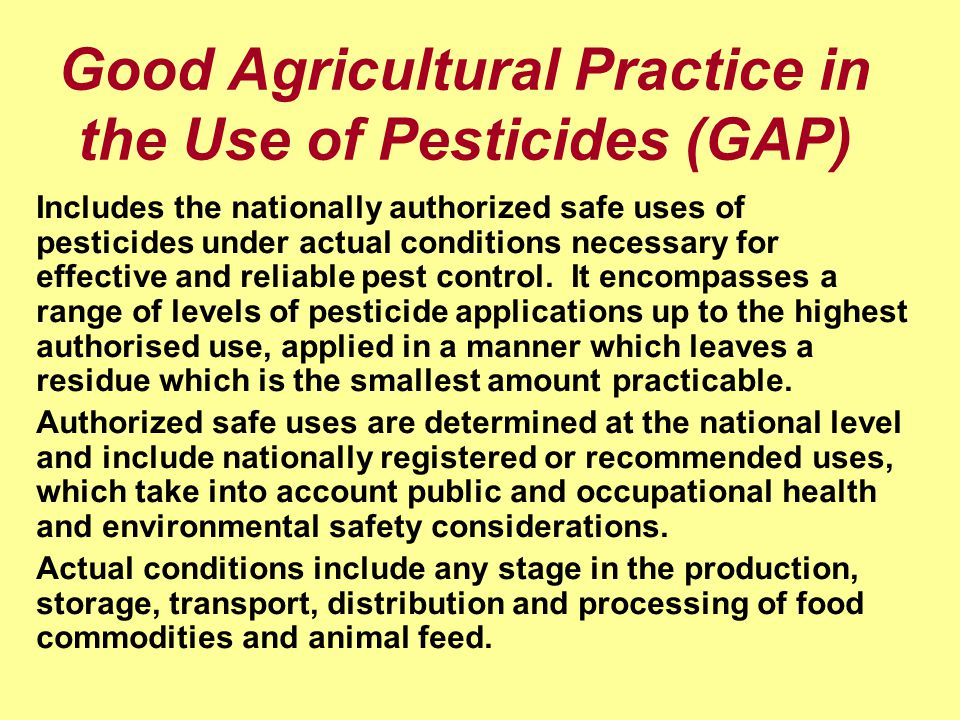 Good Agricultural Practice in the Use of Pesticides (GAP) Includes the nationally authorized safe uses of pesticides under actual conditions necessary for effective and reliable pest control.