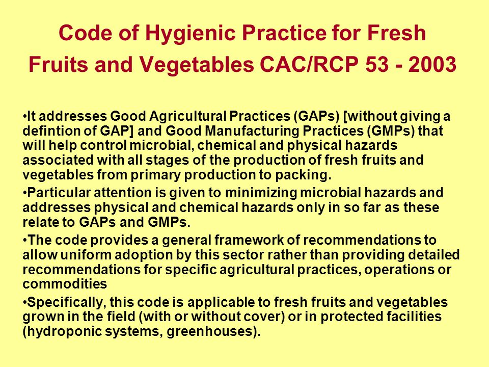 Code of Hygienic Practice for Fresh Fruits and Vegetables CAC/RCP It addresses Good Agricultural Practices (GAPs) [without giving a defintion of GAP] and Good Manufacturing Practices (GMPs) that will help control microbial, chemical and physical hazards associated with all stages of the production of fresh fruits and vegetables from primary production to packing.