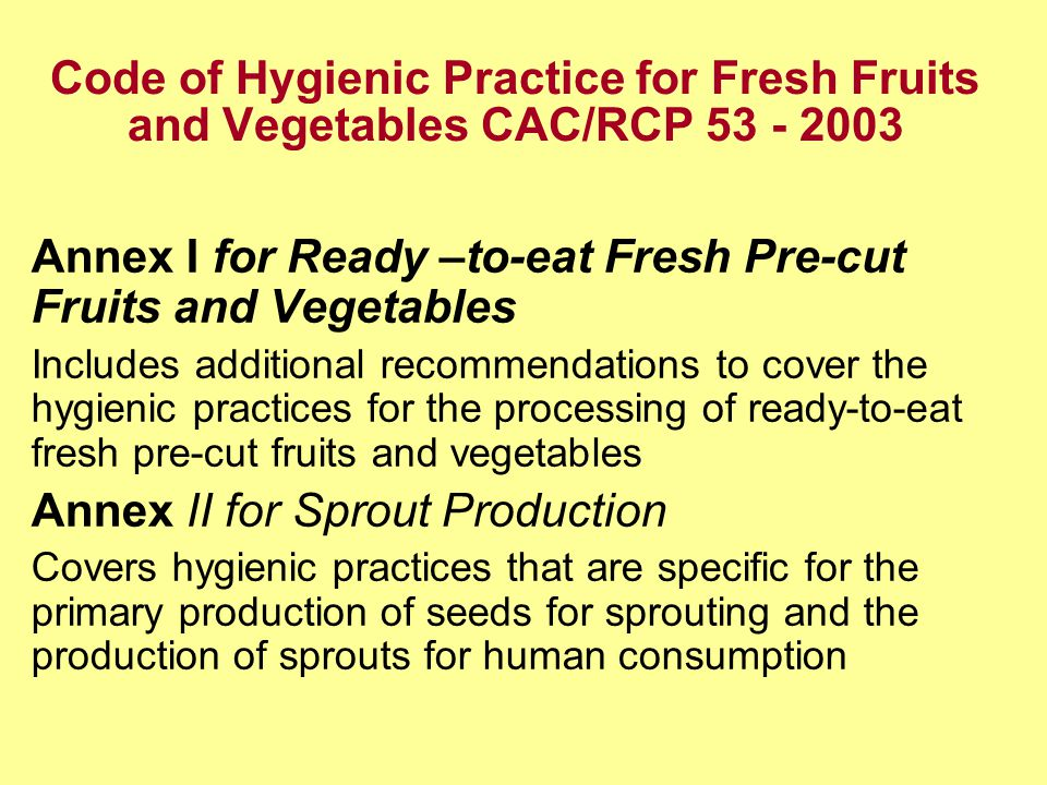 Code of Hygienic Practice for Fresh Fruits and Vegetables CAC/RCP Annex I for Ready –to-eat Fresh Pre-cut Fruits and Vegetables Includes additional recommendations to cover the hygienic practices for the processing of ready-to-eat fresh pre-cut fruits and vegetables Annex II for Sprout Production Covers hygienic practices that are specific for the primary production of seeds for sprouting and the production of sprouts for human consumption