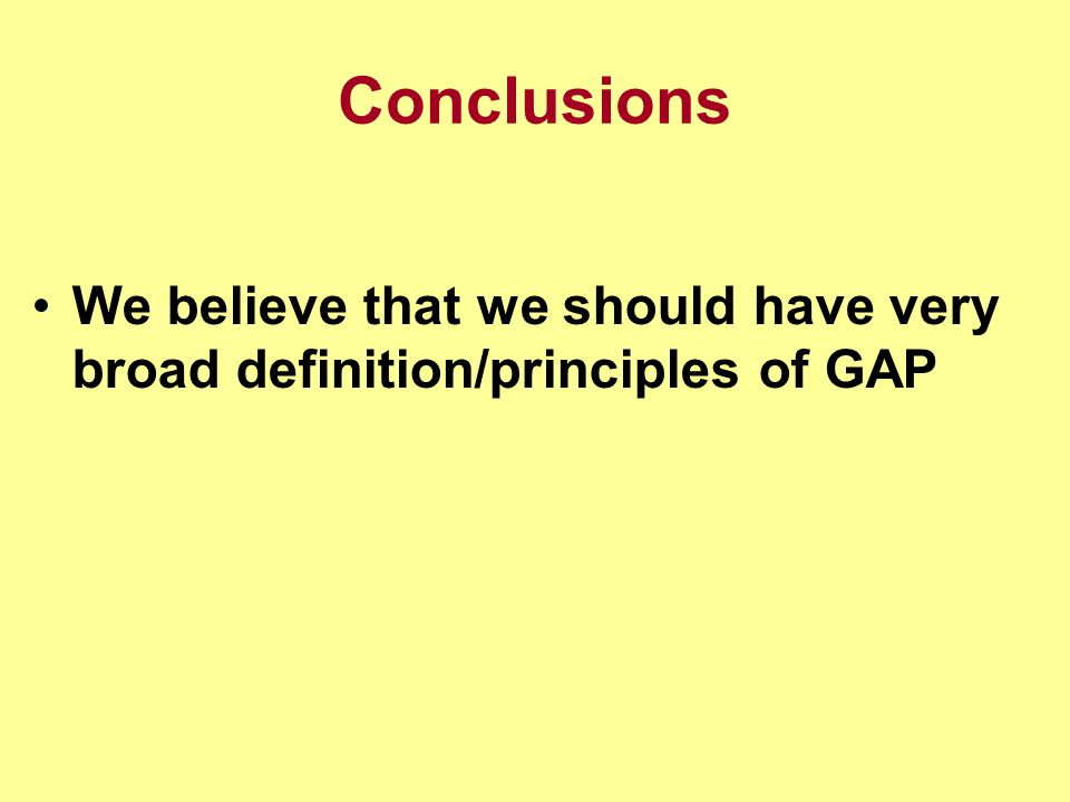Conclusions We believe that we should have very broad definition/principles of GAP