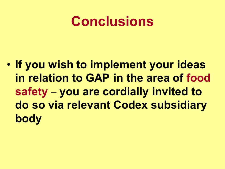 Conclusions If you wish to implement your ideas in relation to GAP in the area of food safety – you are cordially invited to do so via relevant Codex subsidiary body