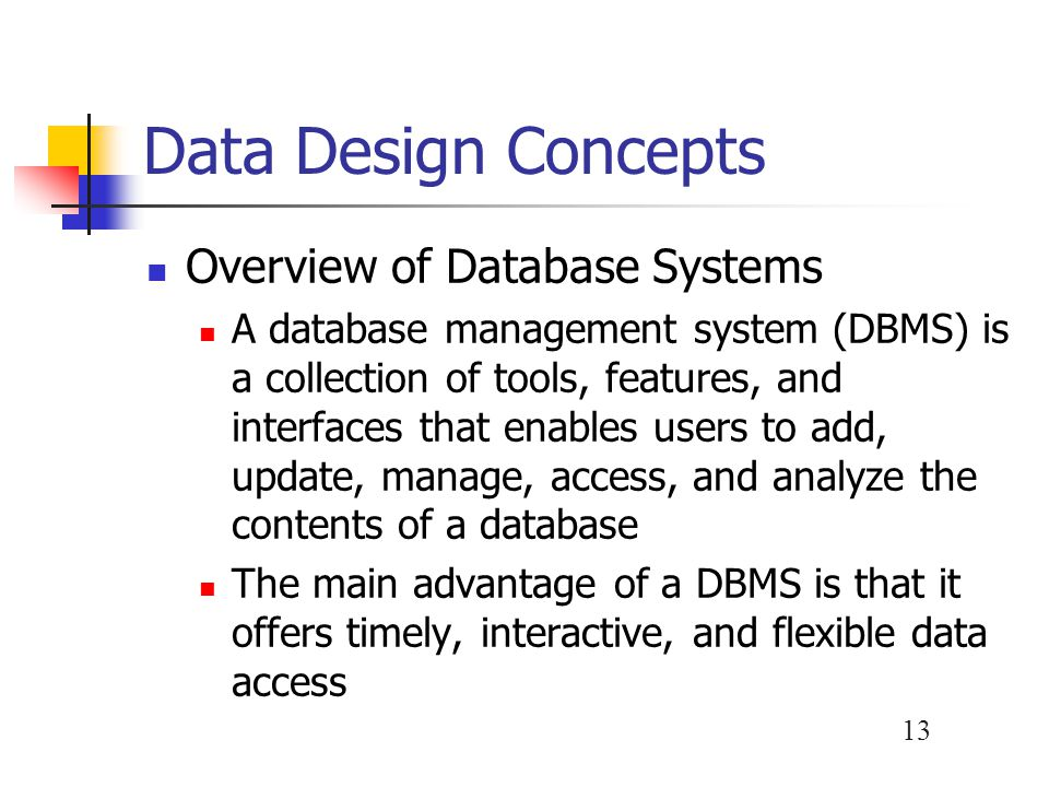 14 Data Design Concepts Overview of Database Systems Advantages Scalability Better support for client/server systems Economy of scale Flexible data sharing Enterprise-wide application – database administrator (DBA) Stronger standards Controlled redundancy Better security Increased programmer productivity Data independence