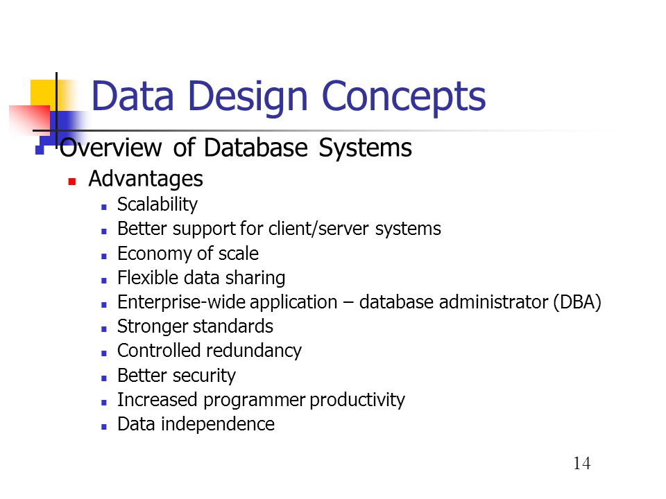 15 Data Design Concepts Database Tradeoffs Because DBMSs are powerful, they require more expensive hardware, software, and data networks capable of supporting a multiuser environment More complex than a file processing system Procedures for security, backup, and recovery are more complicated and critical