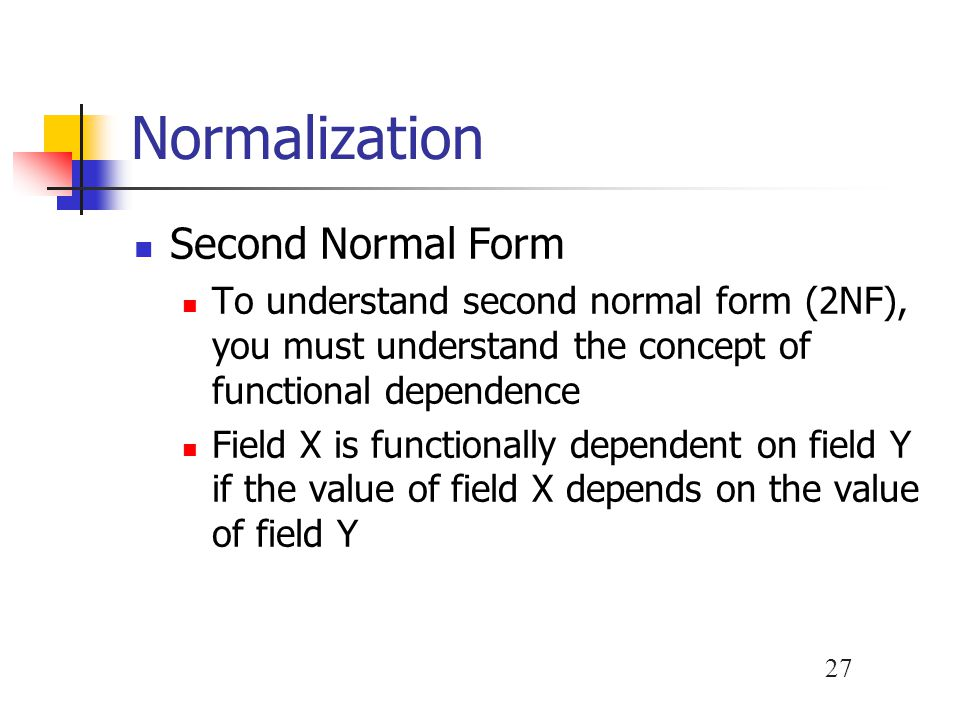 28 Normalization Second Normal Form A standard process exists for converting a table from 1NF to 2NF 1.