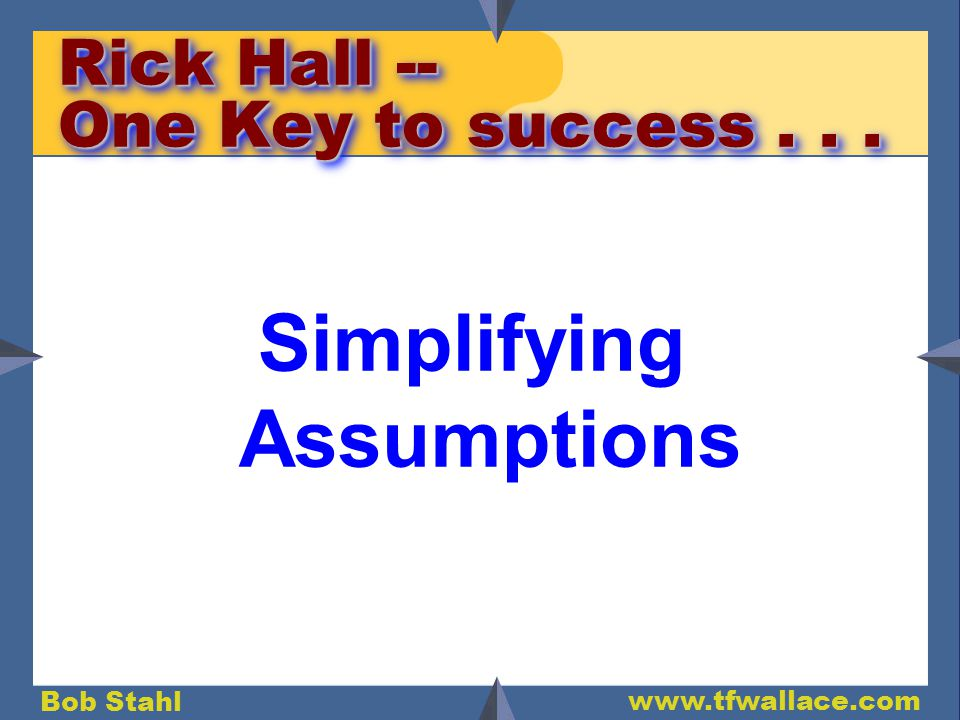 Bob Stahl www.tfwallace.com Rick Hall -- One Key to success... Simplifying Assumptions