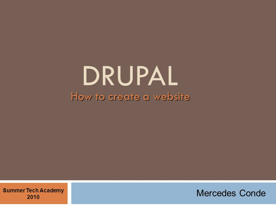DRUPAL How to create a website Summer Tech Academy 2010 Mercedes Conde