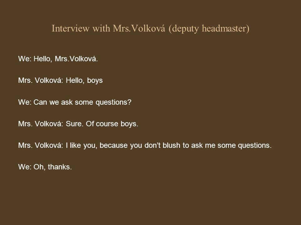 We: Hello, Mrs.Volková. Mrs. Volková: Hello, boys We: Can we ask some questions? Mrs. Volková: Sure. Of course boys. Mrs. Volková: I like you, because