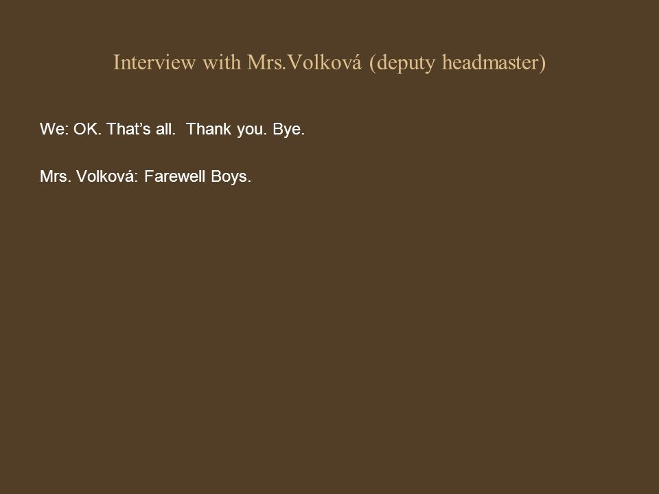 Interview with Mrs.Volková (deputy headmaster) We: OK. Thats all. Thank you. Bye. Mrs. Volková: Farewell Boys.