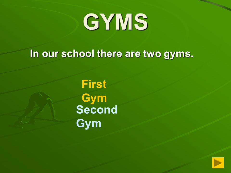 GYMS In our school there are two gyms. First Gym Second Gym