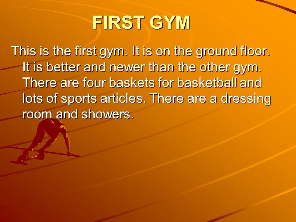 FIRST GYM This is the first gym. It is on the ground floor. It is better and newer than the other gym. There are four baskets for basketball and lots