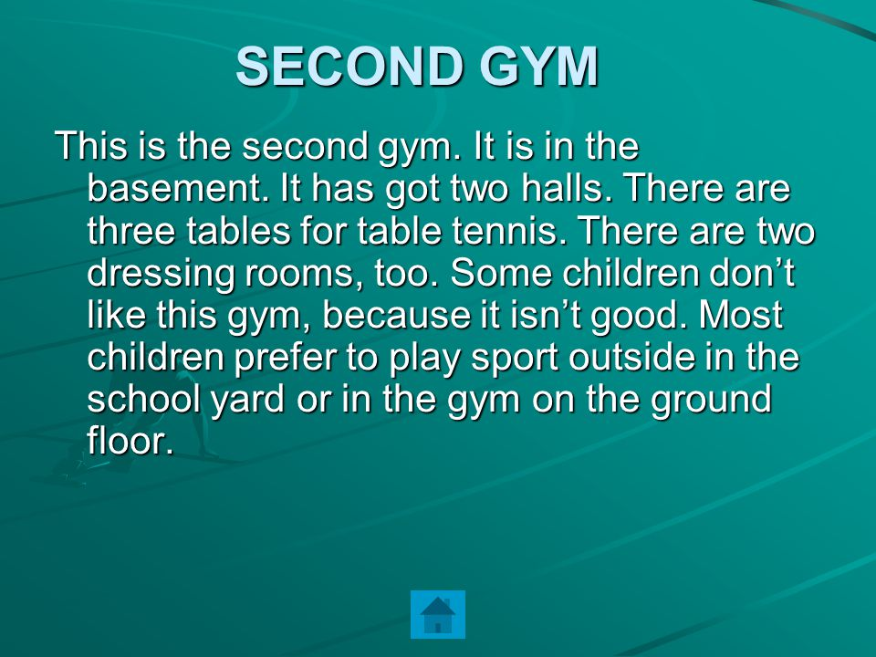 SECOND GYM This is the second gym. It is in the basement. It has got two halls. There are three tables for table tennis. There are two dressing rooms,