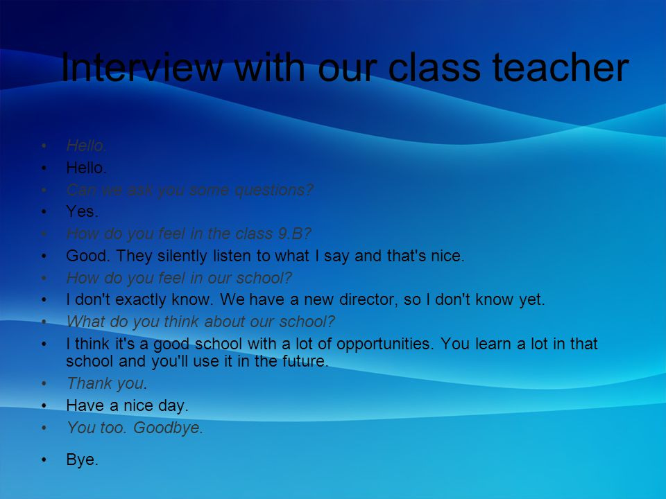 Interview with our class teacher Hello. Can we ask you some questions? Yes. How do you feel in the class 9.B? Good. They silently listen to what I say