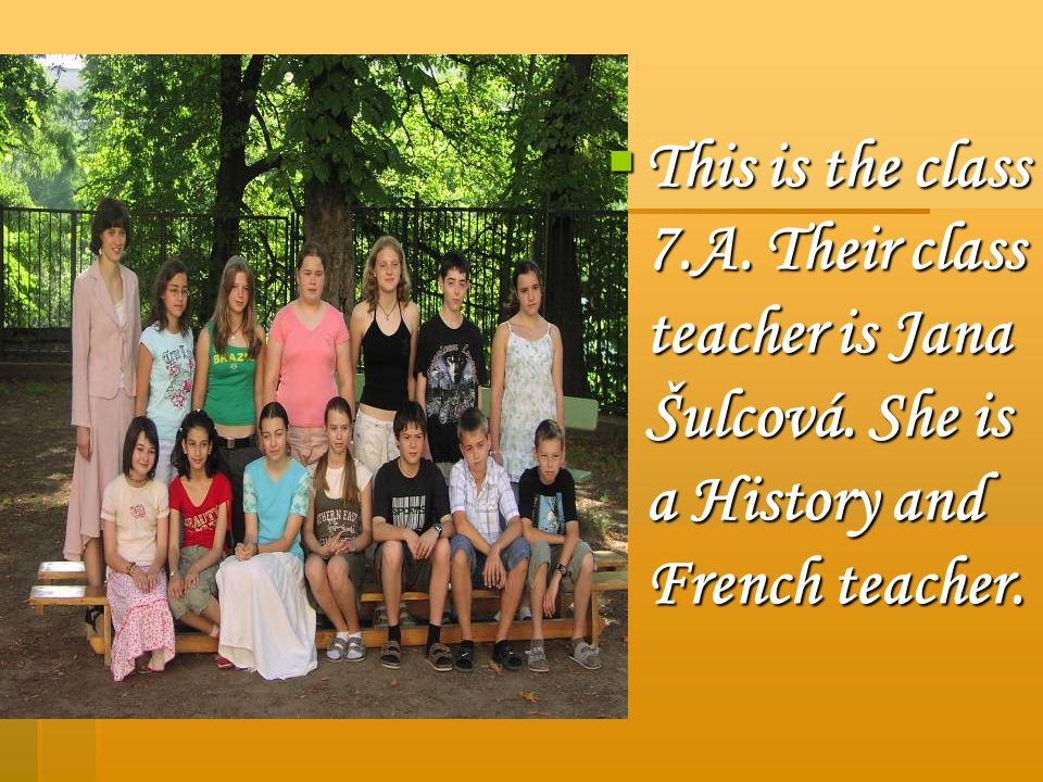 This is the class 7.A. Their class teacher is Jana Šulcová. She is a History and French teacher. This is the class 7.A. Their class teacher is Jana Šu