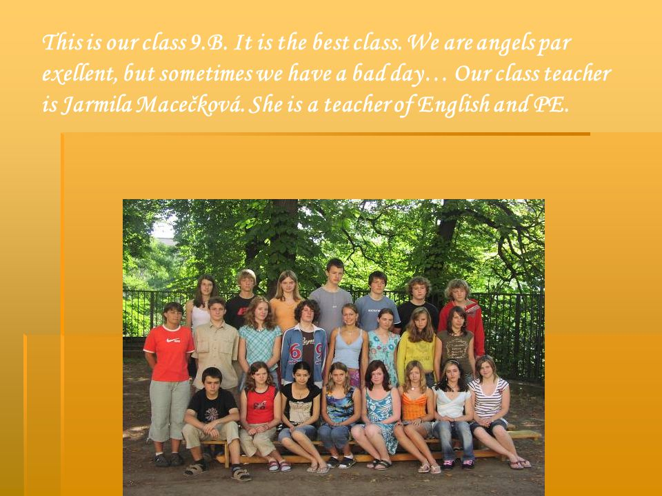 This is our class 9.B. It is the best class. We are angels par exellent, but sometimes we have a bad day… Our class teacher is Jarmila Macečková. She