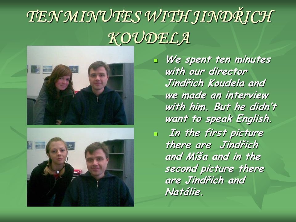 TEN MINUTES WITH JINDŘICH KOUDELA We spent ten minutes with our director Jindřich Koudela and we made an interview with him. But he didnt want to spea