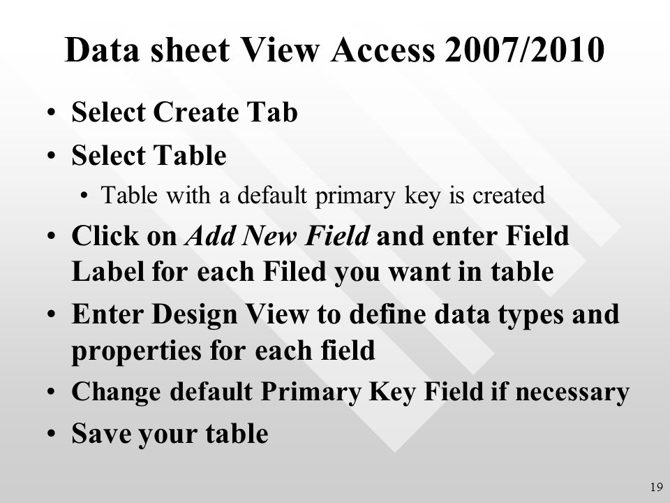 Data sheet View Access 2007/2010 Select Create Tab Select Table Table with a default primary key is created Click on Add New Field and enter Field Label for each Filed you want in table Enter Design View to define data types and properties for each field Change default Primary Key Field if necessary Save your table 19