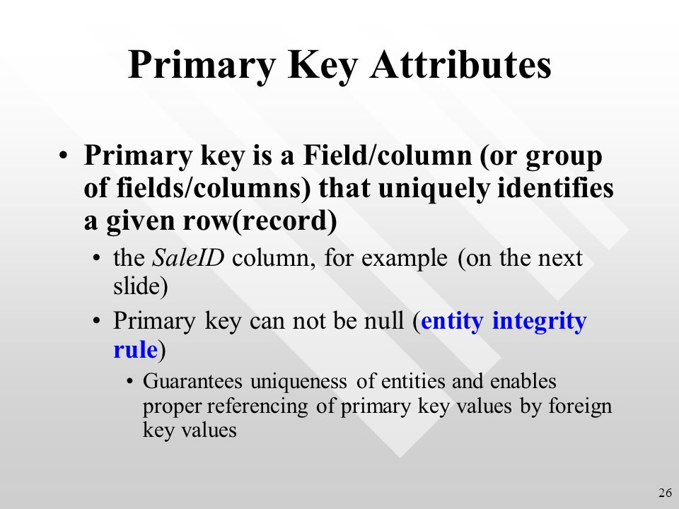 Primary Key Attributes Primary key is a Field/column (or group of fields/columns) that uniquely identifies a given row(record) the SaleID column, for example (on the next slide) Primary key can not be null (entity integrity rule) Guarantees uniqueness of entities and enables proper referencing of primary key values by foreign key values 26