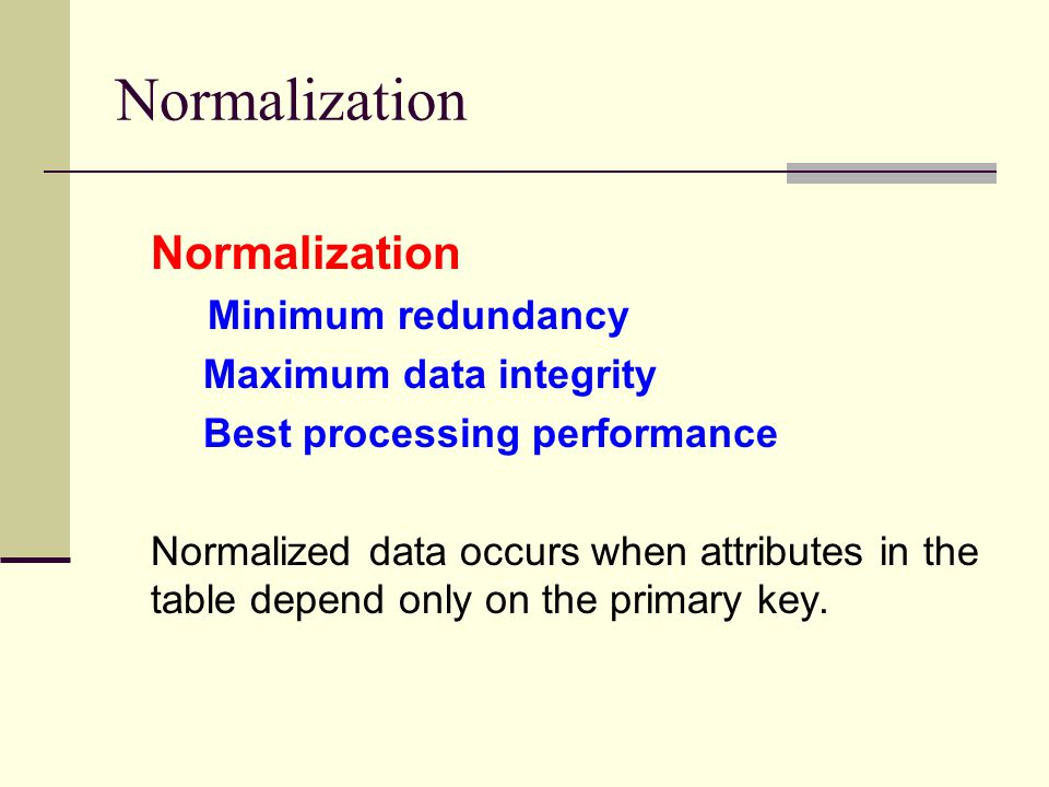 Normalization Minimum redundancy Maximum data integrity Best processing performance Normalized data occurs when attributes in the table depend only on