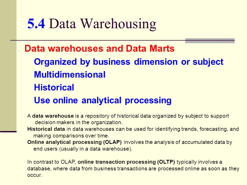 5.4 Data Warehousing Data warehouses and Data Marts Organized by business dimension or subject Multidimensional Historical Use online analytical proce