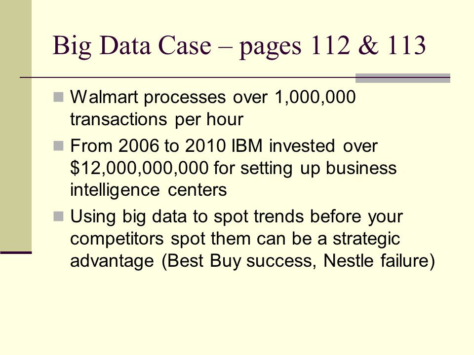 Big Data Case – pages 112 & 113 Walmart processes over 1,000,000 transactions per hour From 2006 to 2010 IBM invested over $12,000,000,000 for setting
