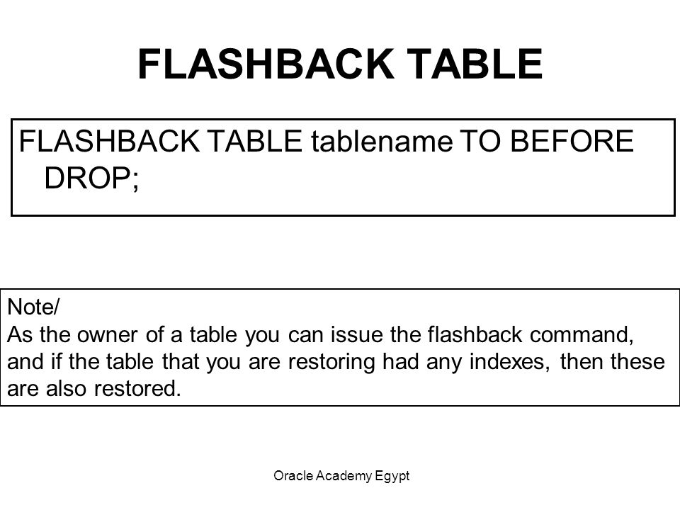 Oracle Academy Egypt FLASHBACK TABLE FLASHBACK TABLE tablename TO BEFORE DROP; Note/ As the owner of a table you can issue the flashback command, and