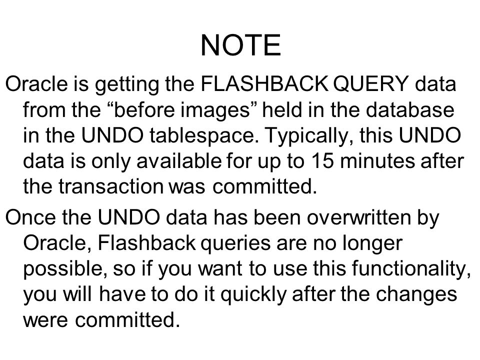 Oracle Academy Egypt NOTE Oracle is getting the FLASHBACK QUERY data from the before images held in the database in the UNDO tablespace. Typically, th