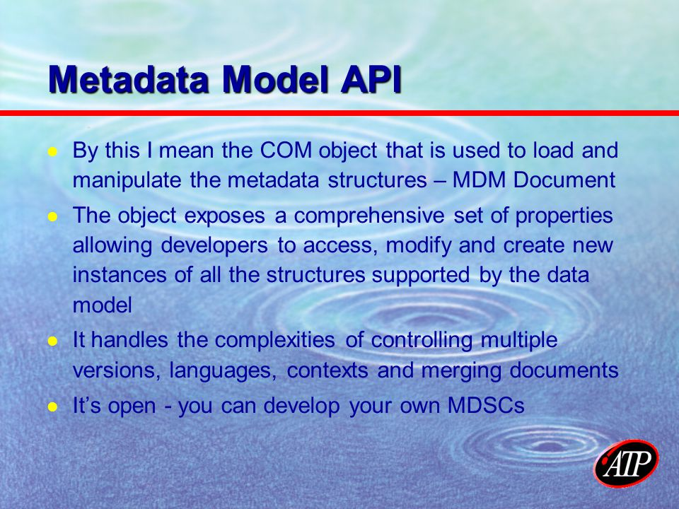 Metadata Model API By this I mean the COM object that is used to load and manipulate the metadata structures – MDM Document The object exposes a comprehensive set of properties allowing developers to access, modify and create new instances of all the structures supported by the data model It handles the complexities of controlling multiple versions, languages, contexts and merging documents Its open - you can develop your own MDSCs