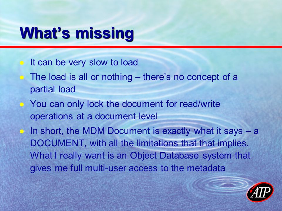 Whats missing It can be very slow to load The load is all or nothing – theres no concept of a partial load You can only lock the document for read/write operations at a document level In short, the MDM Document is exactly what it says – a DOCUMENT, with all the limitations that that implies.