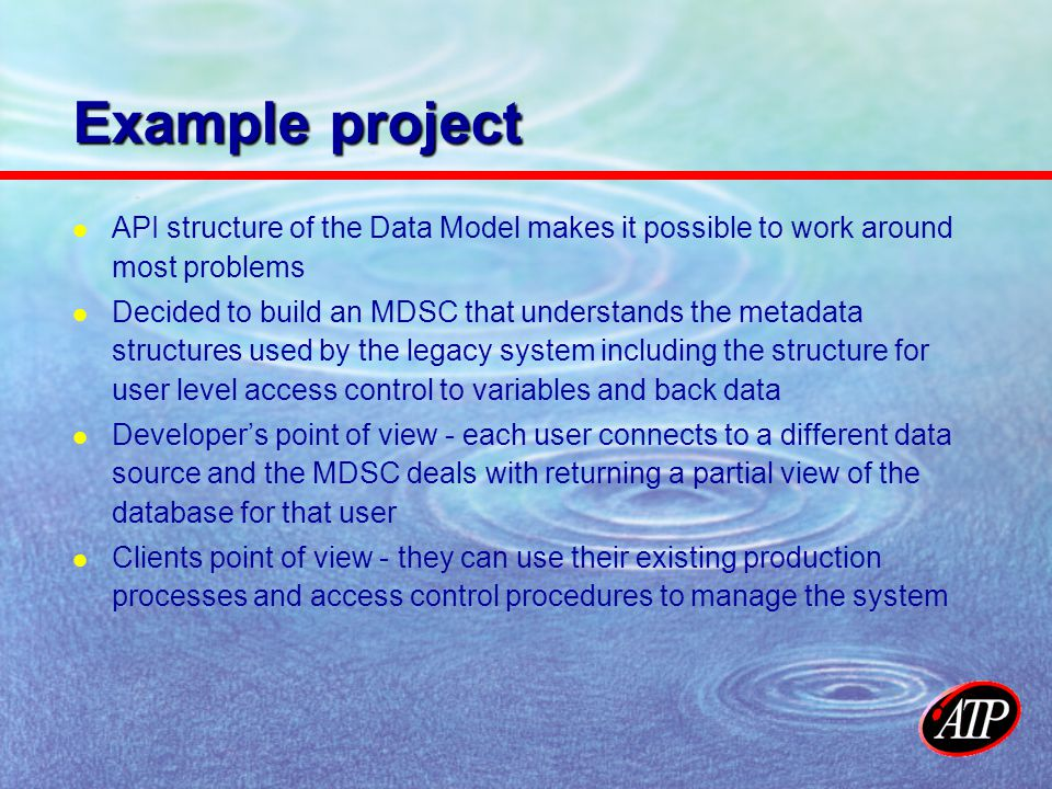 Example project API structure of the Data Model makes it possible to work around most problems Decided to build an MDSC that understands the metadata structures used by the legacy system including the structure for user level access control to variables and back data Developers point of view - each user connects to a different data source and the MDSC deals with returning a partial view of the database for that user Clients point of view - they can use their existing production processes and access control procedures to manage the system