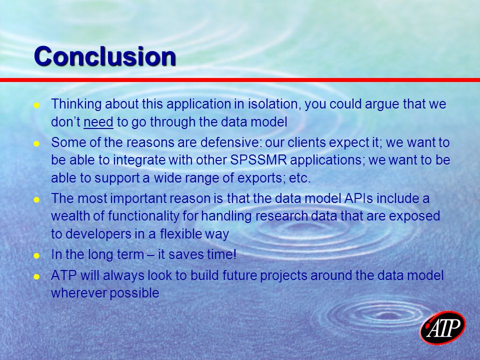 Conclusion Thinking about this application in isolation, you could argue that we dont need to go through the data model Some of the reasons are defensive: our clients expect it; we want to be able to integrate with other SPSSMR applications; we want to be able to support a wide range of exports; etc.