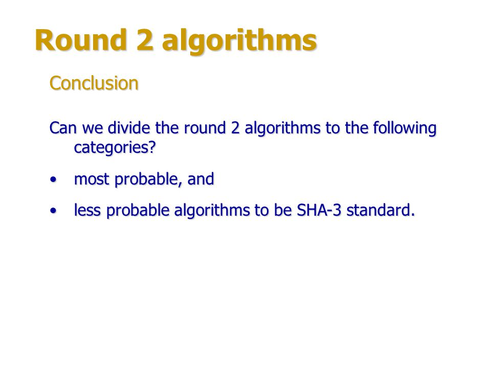 Round 2 algorithms Possible factors to exclude algorithms from the further concerning: relatively low performance;relatively low performance; not high security margin;not high security margin; too complex structure of algorithm – difficult to analyze or realize;too complex structure of algorithm – difficult to analyze or realize; similarity to SHA-2 in structure.similarity to SHA-2 in structure.