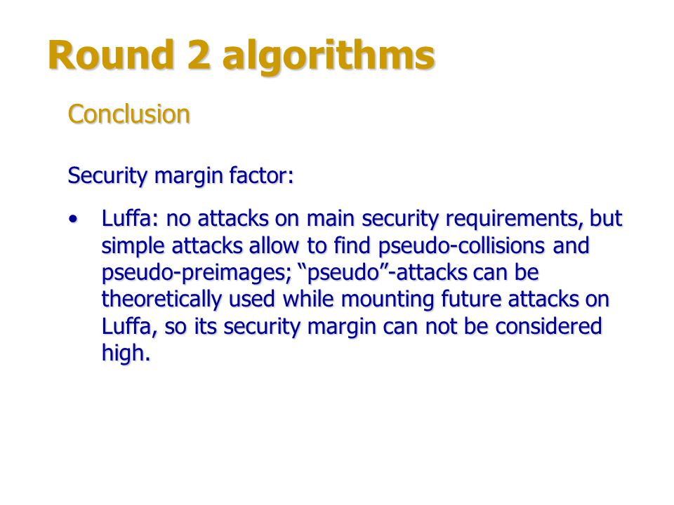 Round 2 algorithms Other factors – no algorithms to exclude: all algorithms have clear and relatively simple structures;all algorithms have clear and relatively simple structures; no algorithms are very similar to SHA-2.no algorithms are very similar to SHA-2.