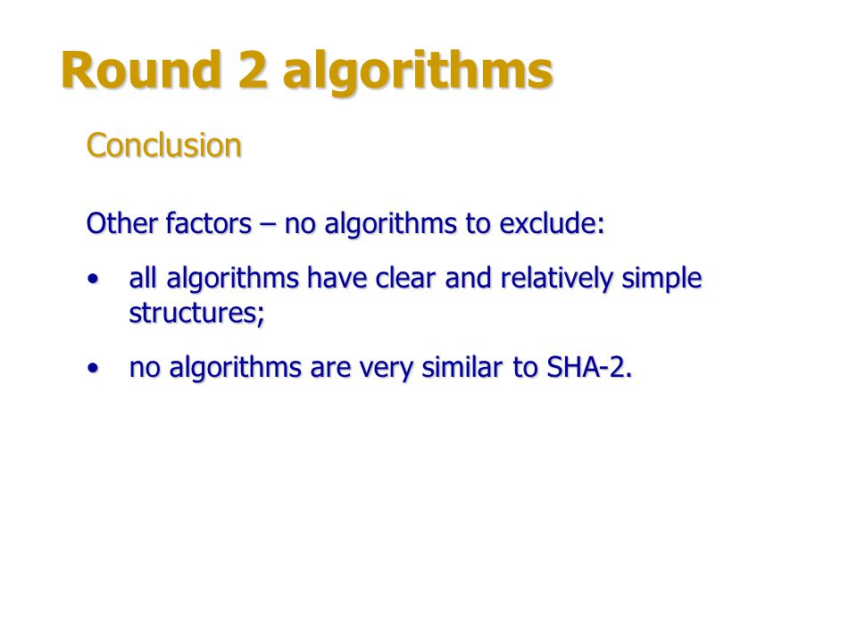 Round 2 algorithms Therefore the following algorithms can be considered less probable to be SHA-3: CubeHash, ECHO, Fugue, Grøstl, Hamsi, SHAvite-3 – relatively low performance;CubeHash, ECHO, Fugue, Grøstl, Hamsi, SHAvite-3 – relatively low performance; Luffa – some doubts about security margin.Luffa – some doubts about security margin.