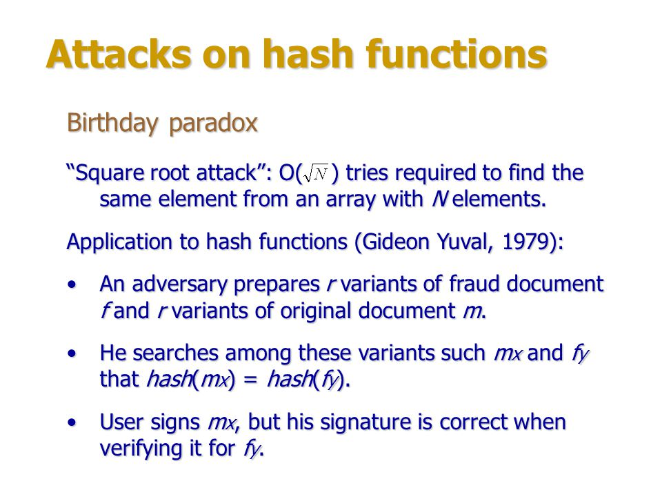 Attacks on hash functions Collision search Another variant of hash chains: m i hash(m i) hash(hash(m i )) … All hash values are compared with previous values and values of other chains.