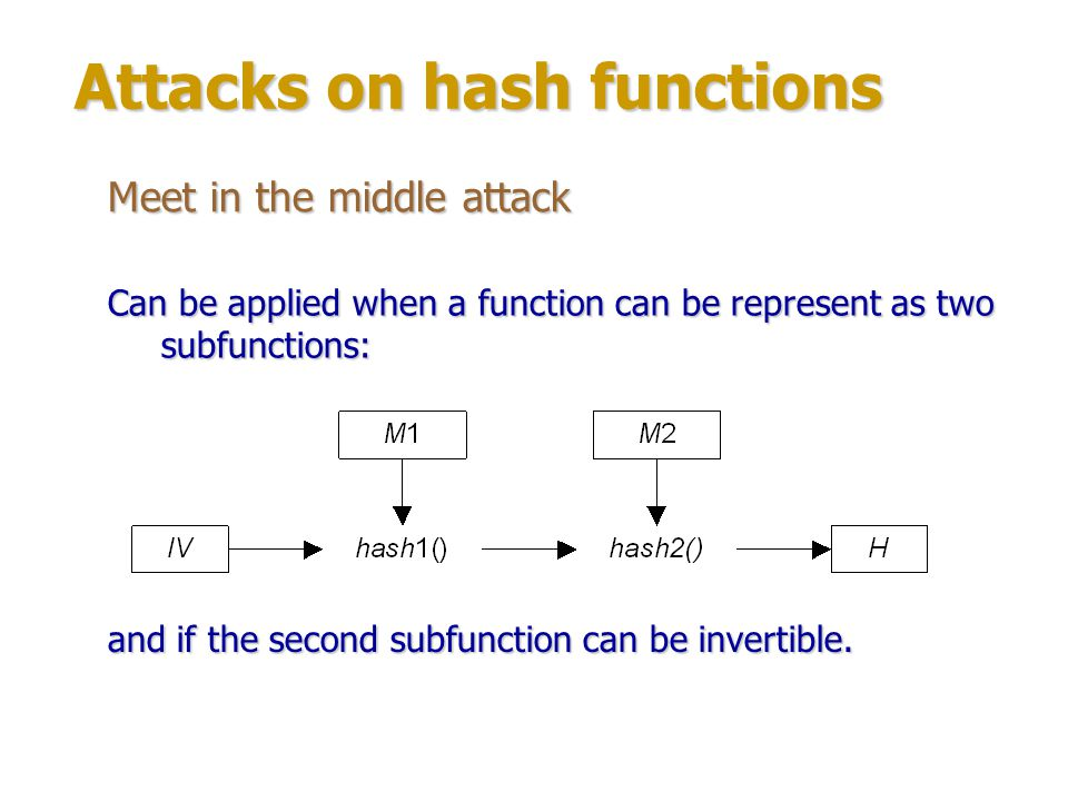 Attacks on hash functions Meet in the middle attack Finding preimage for a hash value H: 1.Count hash1() for variants of the first half of messages (and store them in a table): T x = hash1(M1 x, IV).